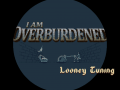 I Am Overburdened, looney tuning