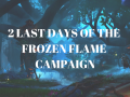 2 last days of the Frozen Flame campaign