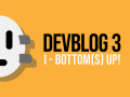 DevBlog 3 - World, Bottoms up! (and no... we're not talking about drinks)
