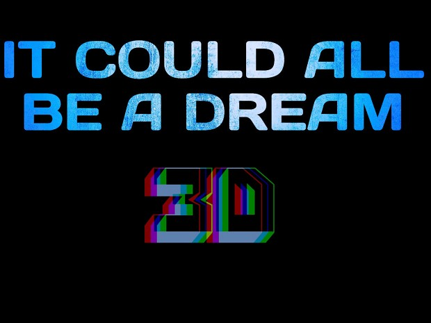 It Could All Be A Dream 3D