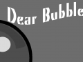 Dear Bubble...