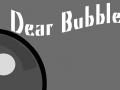 Dear Bubble...