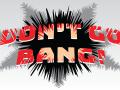 DON'T GO BANG!