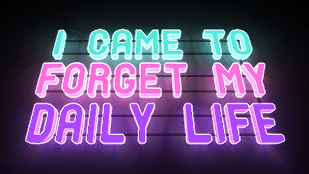 I Came To Forget My Daily Life
