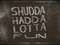 ShuddaHaddaLottaFun