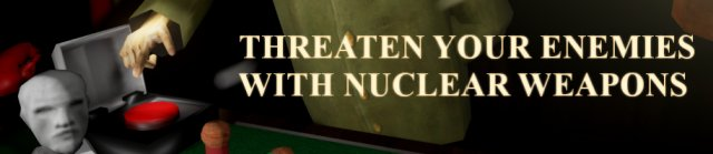 Threaten your enemies with nuclear weapons