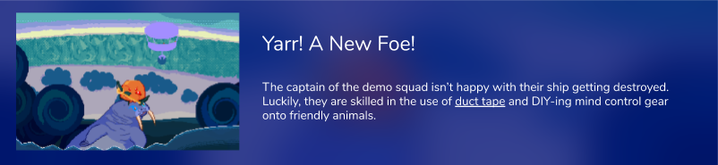 The captain of the demo squad isn't happy with their ship getting destroyed. Luckily, they are skilled in the use of duct tape and DIY-ing mind control gear onto friendly animals.