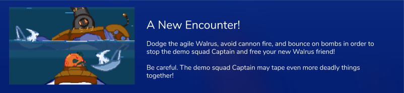 Dodge the agile Walrus, avoid cannon fire, and bounce on bombs in order to stop the demo squad Captain and free your new Walrus friend!